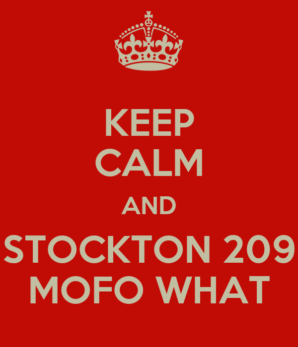 KEEP CALM AND STOCKTON 209 MOFO WHAT