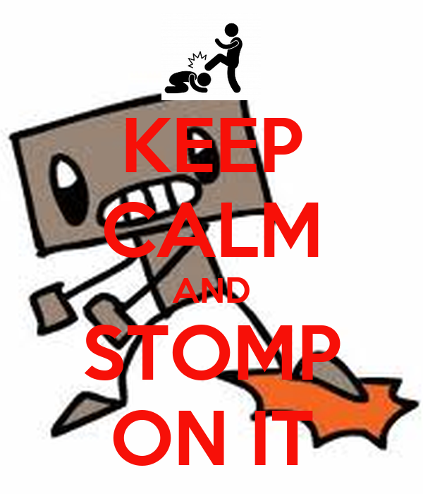 KEEP CALM AND STOMP ON IT