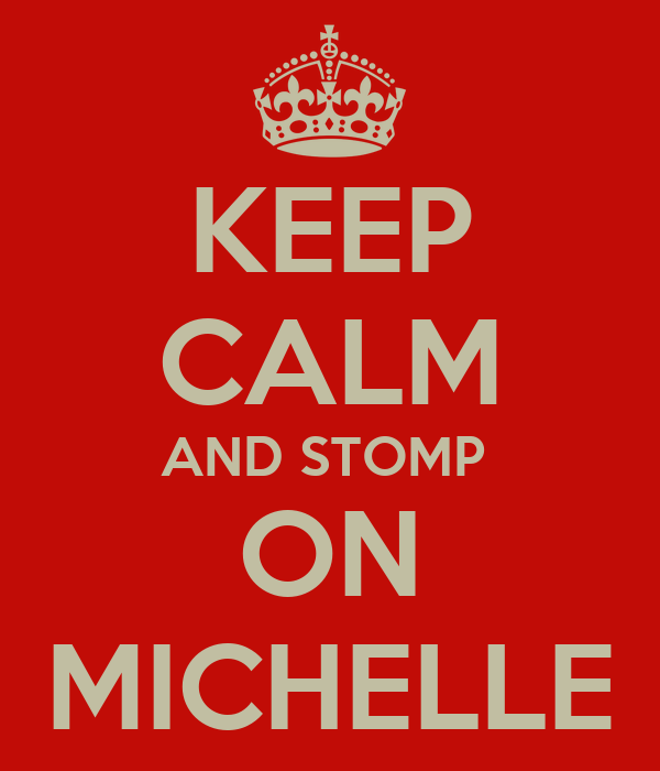 KEEP CALM AND STOMP  ON MICHELLE