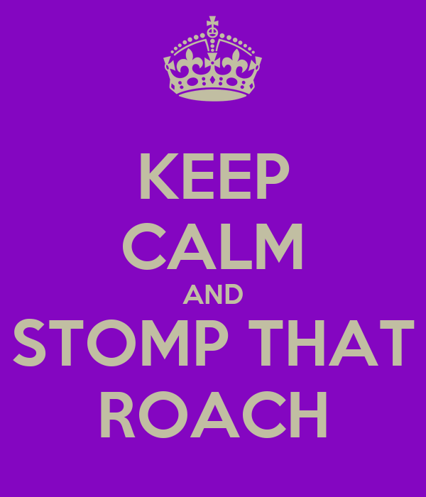 KEEP CALM AND STOMP THAT ROACH