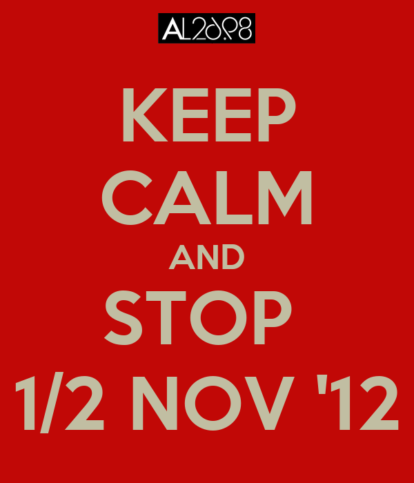 KEEP CALM AND STOP  1/2 NOV '12