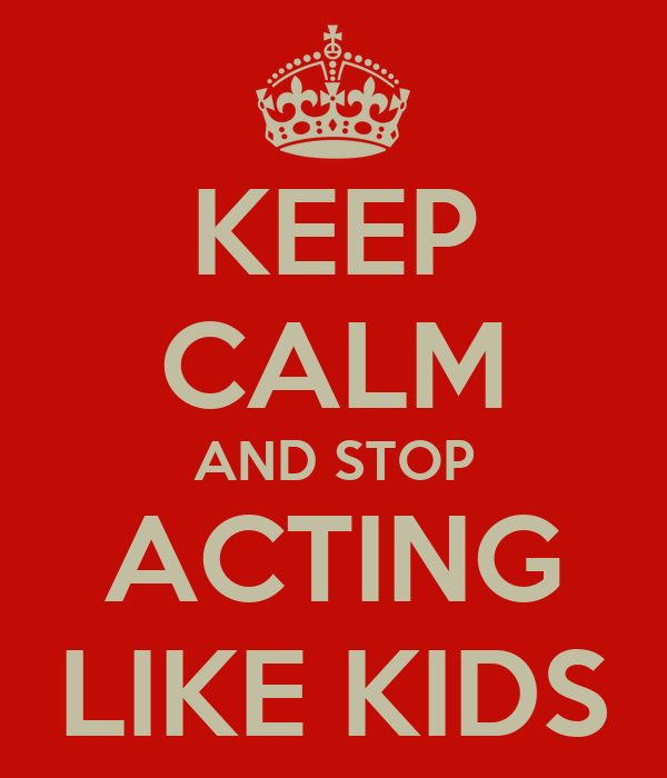 KEEP CALM AND STOP ACTING LIKE KIDS