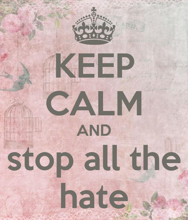 KEEP CALM AND stop all the hate