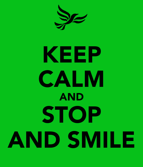 KEEP CALM AND STOP AND SMILE