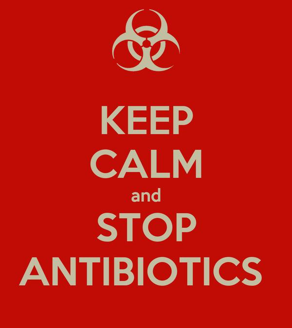 KEEP CALM and STOP ANTIBIOTICS