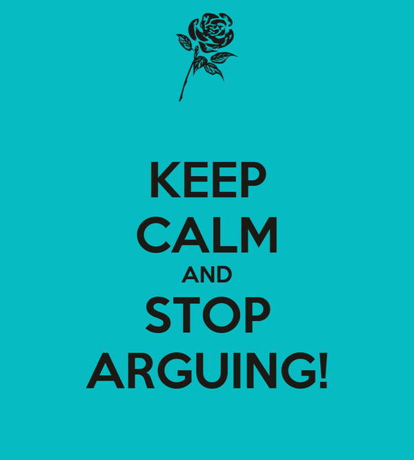 KEEP CALM AND STOP ARGUING!