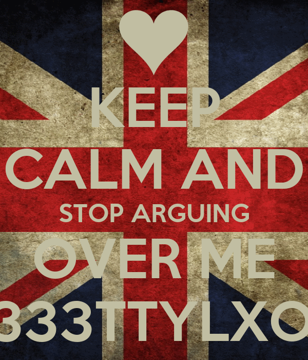 KEEP CALM AND STOP ARGUING OVER ME <333TTYLXOX