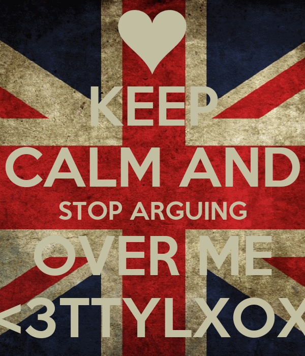 KEEP CALM AND STOP ARGUING OVER ME <3TTYLXOX