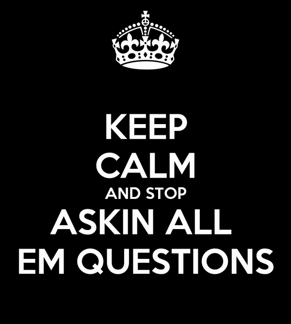 KEEP CALM AND STOP ASKIN ALL  EM QUESTIONS