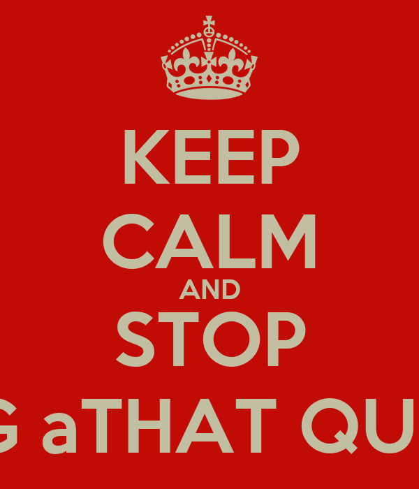 KEEP CALM AND STOP ASKING aTHAT QUESTION
