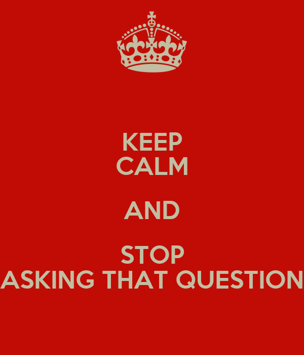 KEEP CALM AND STOP ASKING THAT QUESTION