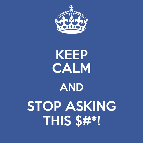 KEEP CALM AND STOP ASKING THIS $#*!
