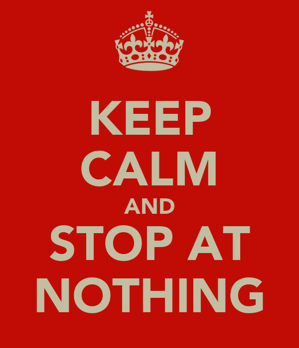 KEEP CALM AND STOP AT NOTHING