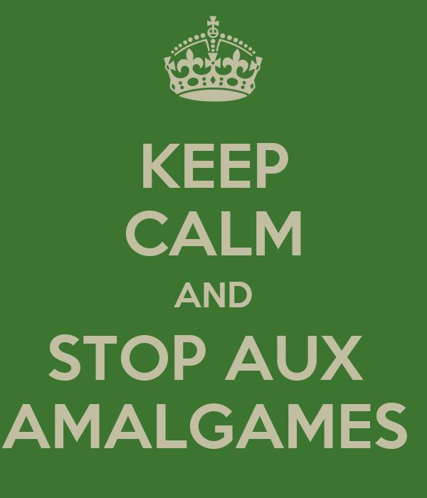 KEEP CALM AND STOP AUX  AMALGAMES