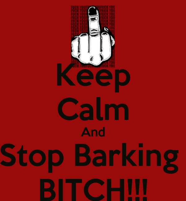 Keep Calm And Stop Barking  BITCH!!!