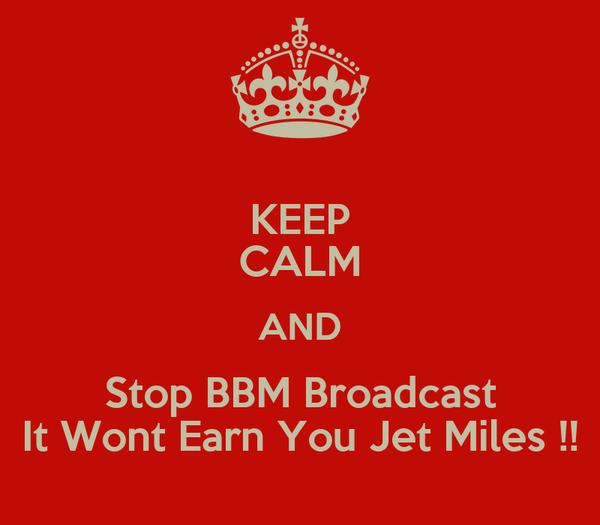 KEEP CALM AND Stop BBM Broadcast It Wont Earn You Jet Miles !!