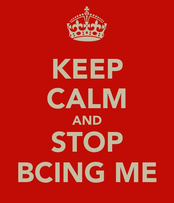 KEEP CALM AND STOP BCING ME