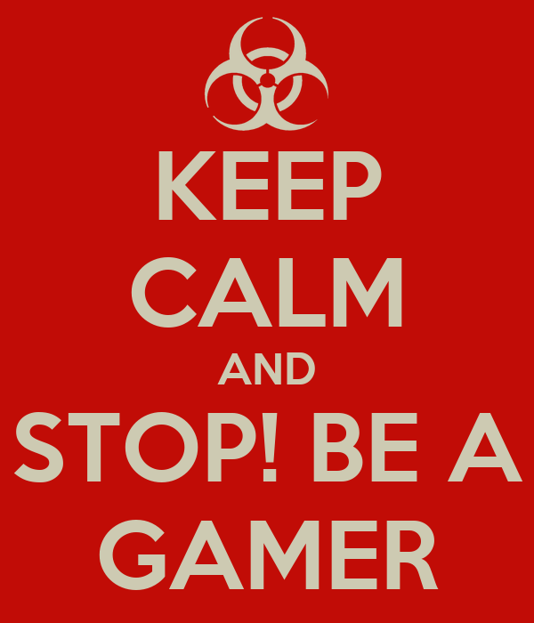 KEEP CALM AND STOP! BE A GAMER