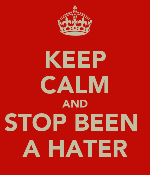 KEEP CALM AND STOP BEEN  A HATER
