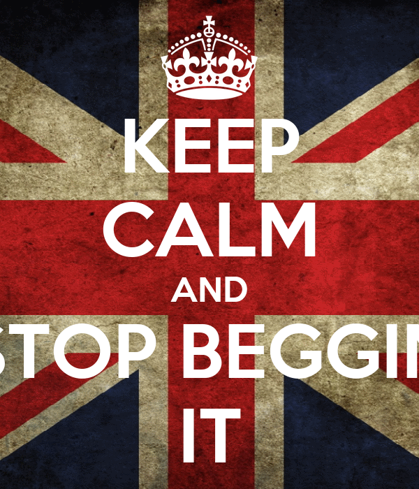 KEEP CALM AND STOP BEGGIN IT