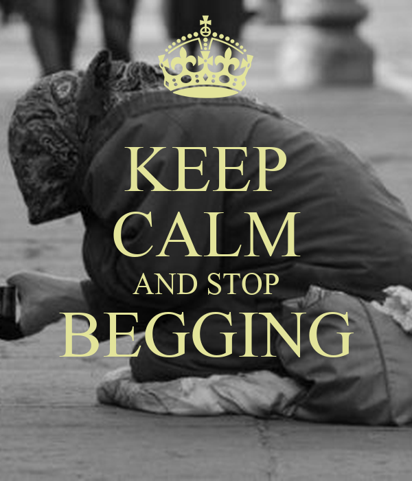 KEEP CALM AND STOP BEGGING