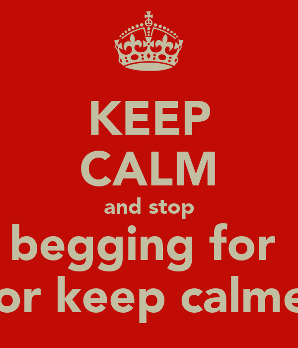 KEEP CALM and stop begging for  for keep calme