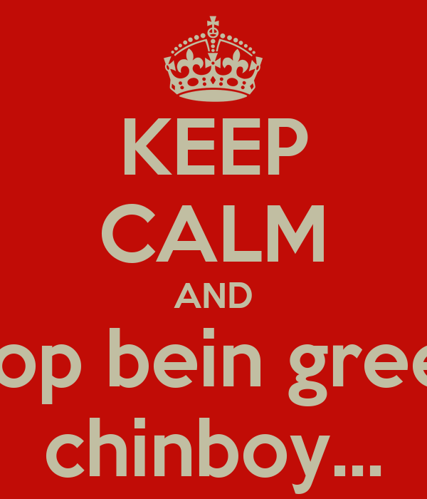 KEEP CALM AND stop bein green chinboy...