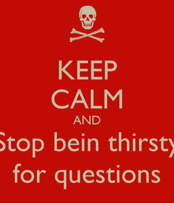 KEEP CALM AND Stop bein thirsty for questions