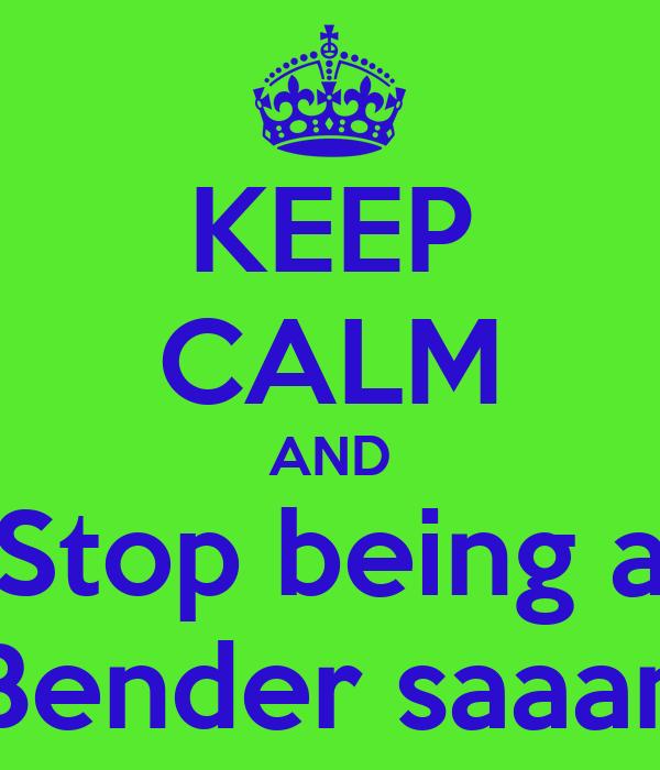 KEEP CALM AND Stop being a Bender saaan