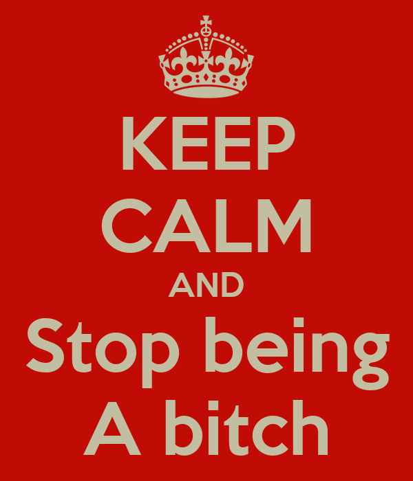 KEEP CALM AND Stop being A bitch