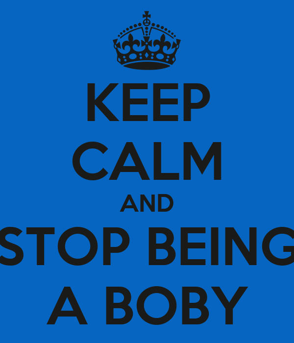 KEEP CALM AND STOP BEING A BOBY
