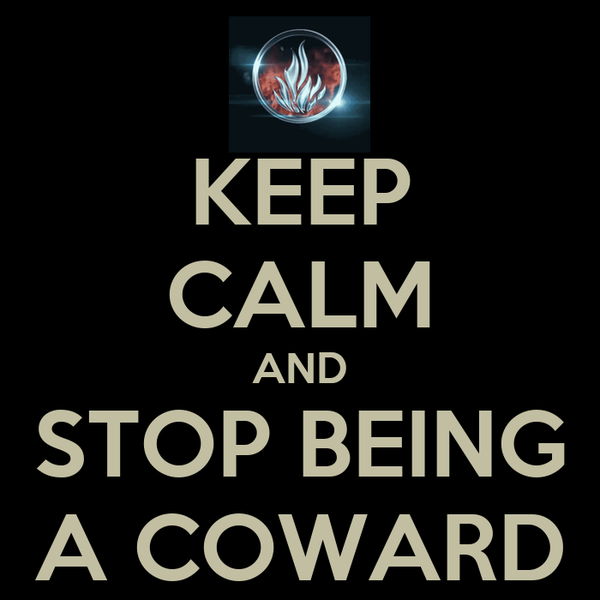 KEEP CALM AND STOP BEING A COWARD