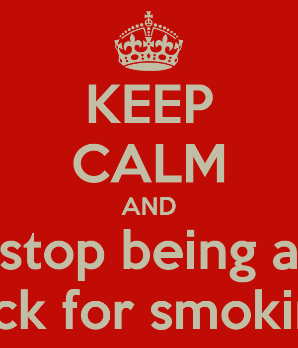 KEEP CALM AND stop being a dick for smoking
