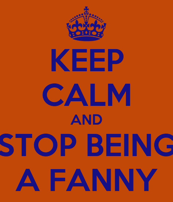 KEEP CALM AND STOP BEING A FANNY