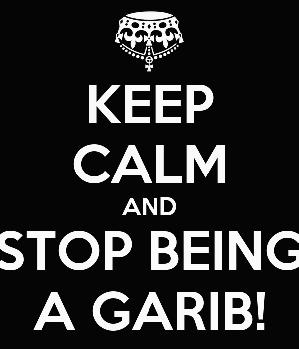 KEEP CALM AND STOP BEING A GARIB!