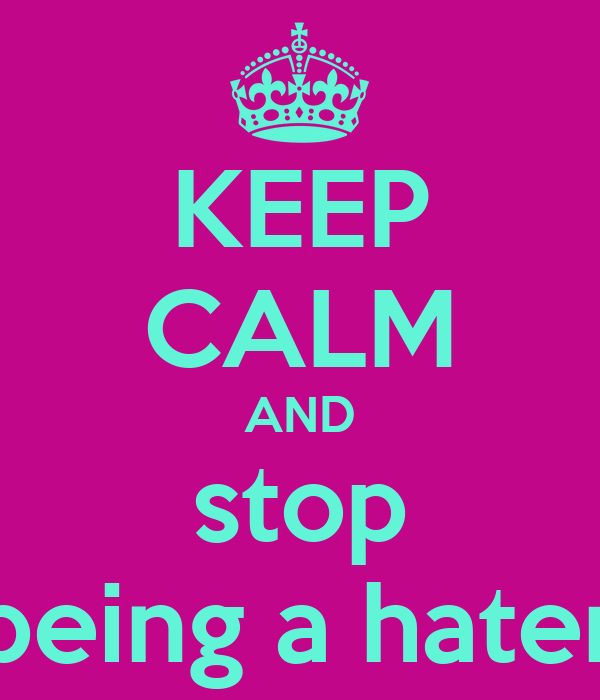 KEEP CALM AND stop being a hater