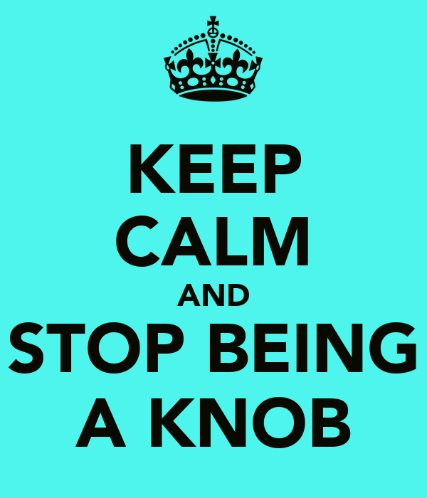 KEEP CALM AND STOP BEING A KNOB