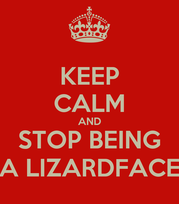 KEEP CALM AND STOP BEING A LIZARDFACE
