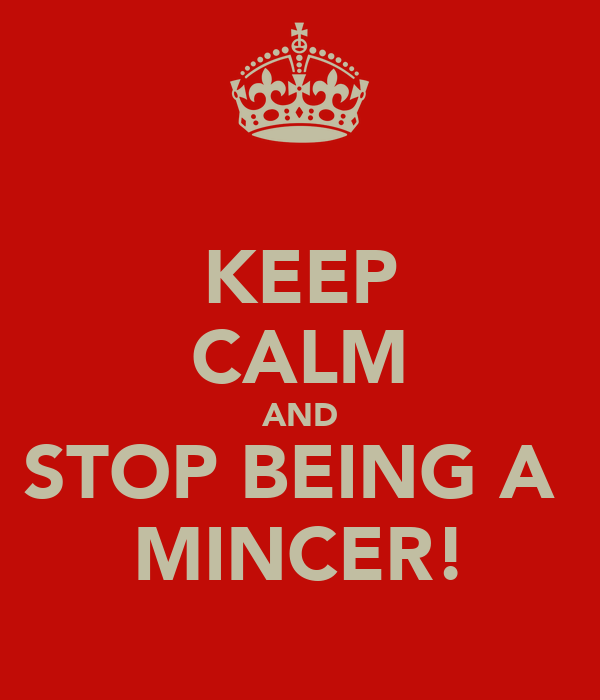 KEEP CALM AND STOP BEING A  MINCER!