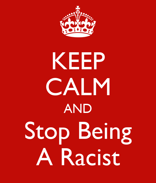 KEEP CALM AND Stop Being A Racist