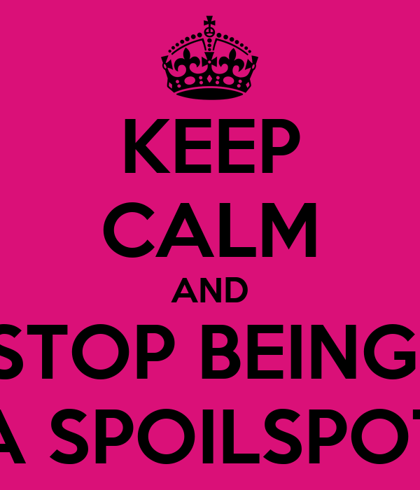 KEEP CALM AND STOP BEING  A SPOILSPOT