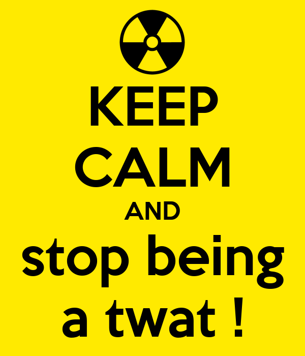 KEEP CALM AND stop being a twat !