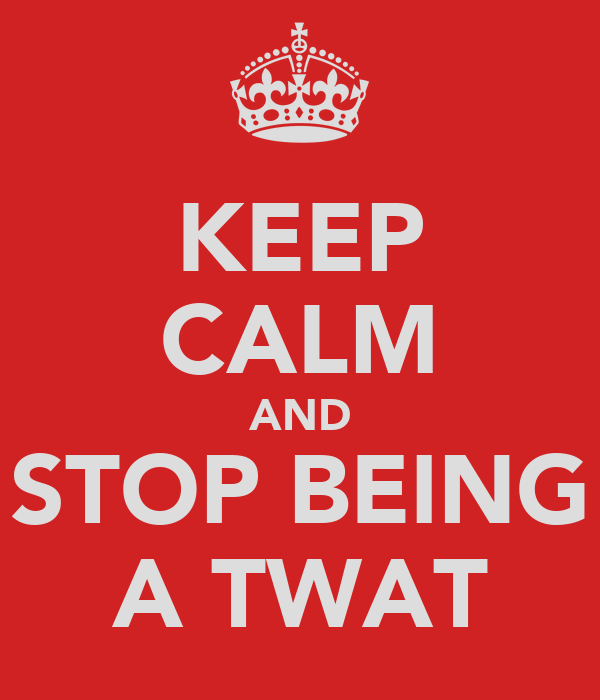 KEEP CALM AND STOP BEING A TWAT