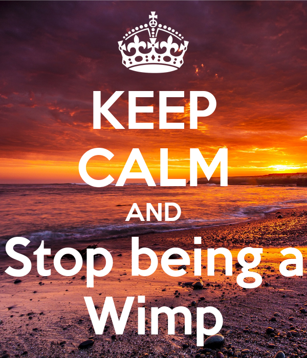 KEEP CALM AND Stop being a Wimp