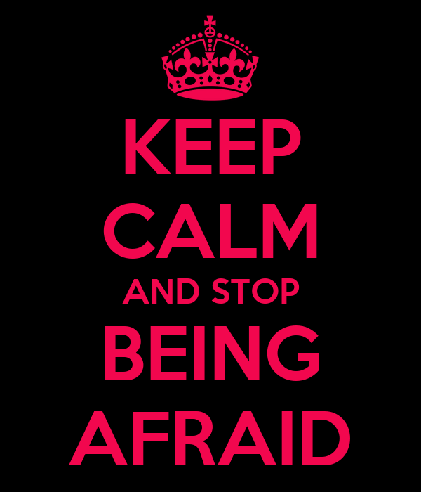 KEEP CALM AND STOP BEING AFRAID