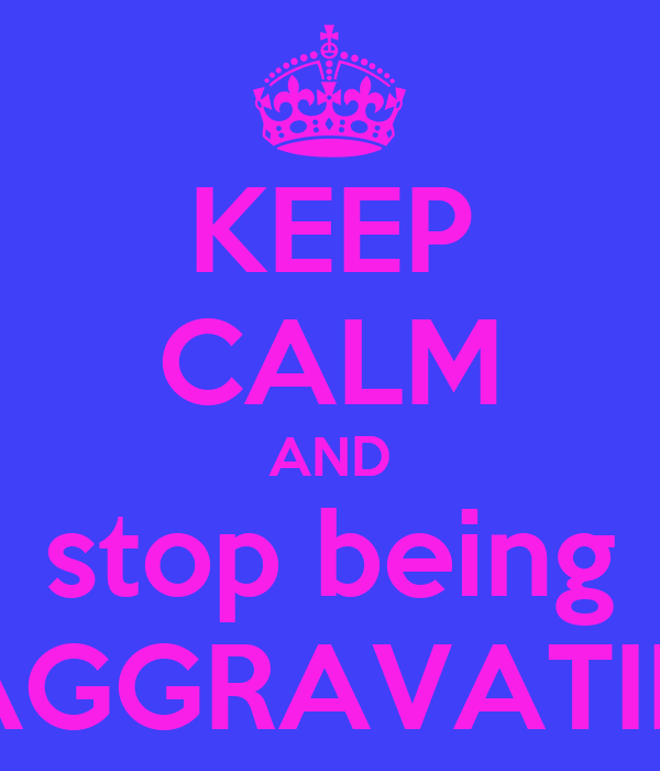 KEEP CALM AND stop being AGGRAVATIN