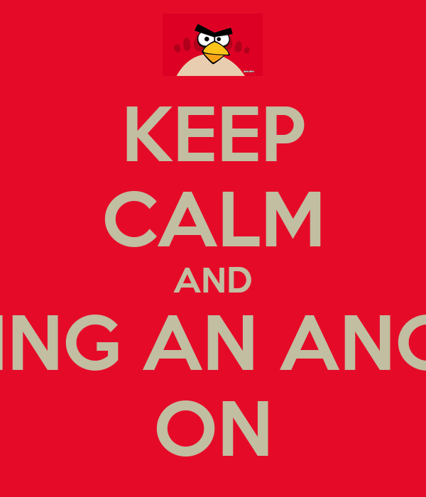 KEEP CALM AND STOP BEING AN ANGRY BIRD ON