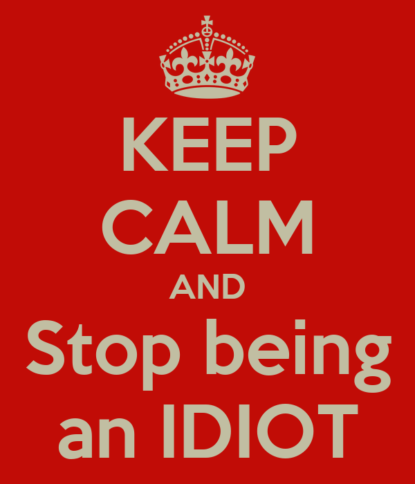 KEEP CALM AND Stop being an IDIOT