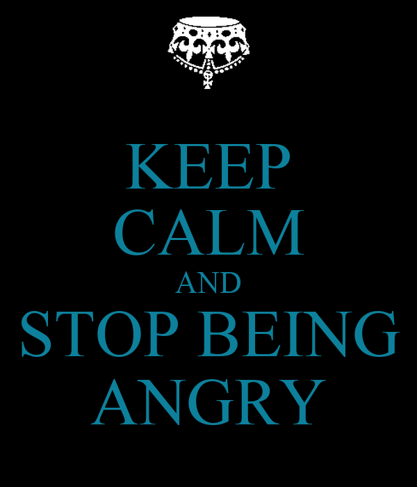 KEEP CALM AND STOP BEING ANGRY