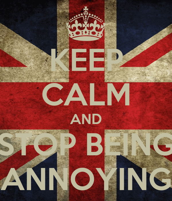 KEEP CALM AND STOP BEING ANNOYING